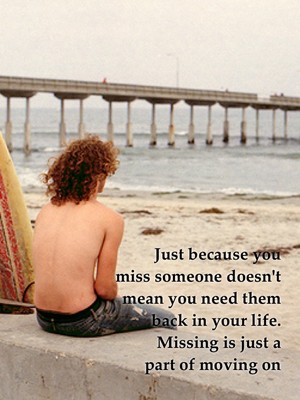 Just because you miss someone doesn't mean you need them back in your life. Missing is just a part of moving on