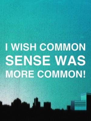 I wish common sense was more common!