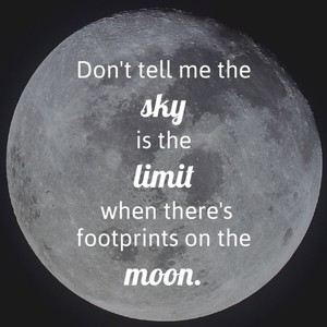 Don't tell me the sky is the limit when there's footprints on the moon.