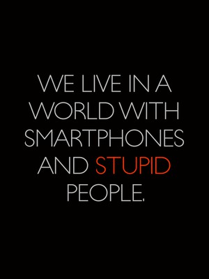 We live in a world with smartphones and stupid people.