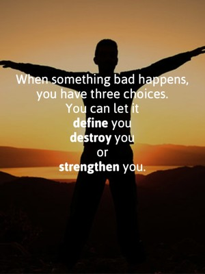 When something bad happens, you have three choices. You can let it define you destroy you or strengthen you.
