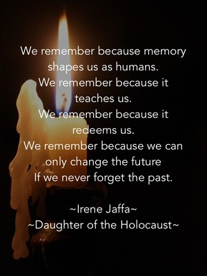 We remember because memory shapes us as humans. We remember because it teaches us. We remember because it redeems us. We remember because we can only change the future If we never forget the past. ~Irene Jaffa~ ~Daughter of the Holocaust~