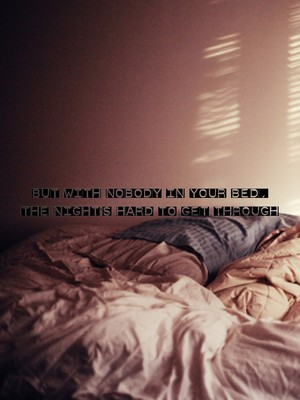 But with nobody in your bed, The night's hard to get through