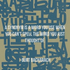 A synonym is a word you use when you can't spell the word you just thought of. ~Burt Bacharach