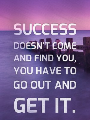Success doesn't come and find you, you have to go out and get it.