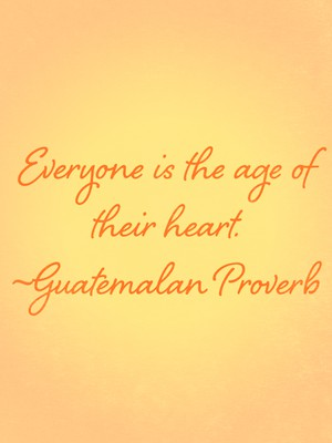 Everyone is the age of their heart. ~Guatemalan Proverb