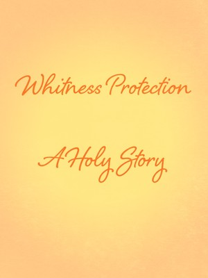 Whitness Protection A Holy Story