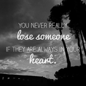 You never really lose someone if they are always in your heart.