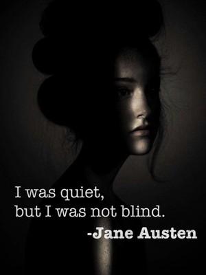 I was quiet, but I was not blind. -Jane Austen