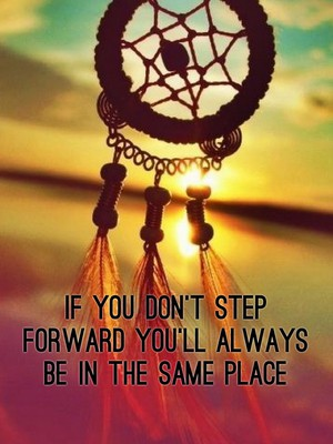 If you don't step forward you'll always be in the same place