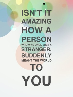 Isn't it AMAZING how a PERSON who was once just a Stranger, Suddenly meant the world to You