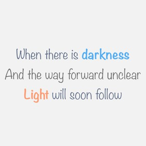 When there is darkness And the way forward unclear Light will soon follow