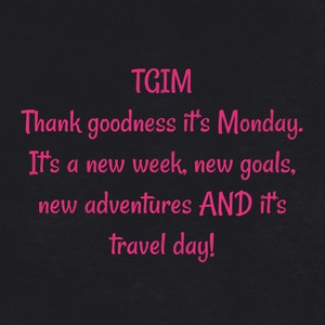 TGIM Thank goodness it's Monday. It's a new week, new goals, new adventures AND it's travel day!