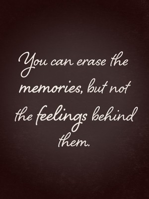 You can erase the memories, but not the feelings behind them.