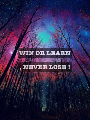 Win or learn , never lose !