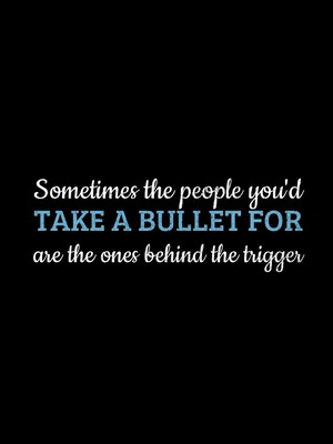 Sometimes the people you'd take a bullet for are the ones behind the trigger