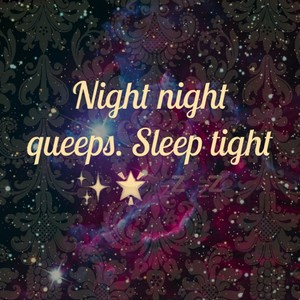 Night night queeps. Sleep tight ✨🌟💤💤