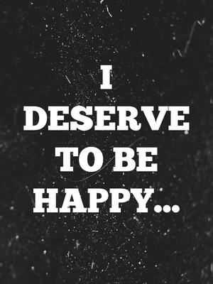 I deserve to be happy...