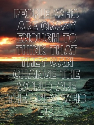 People who are crazy enough to think that they can change the world are the ones who do