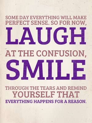 Some day everything will make perfect sense. So for now, laugh at the confusion, smile through the tears and remind yourself that everything happens for a reason.