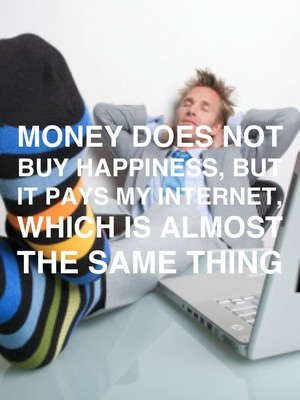 Money does not buy happiness, but it pays my internet, which is almost the same thing