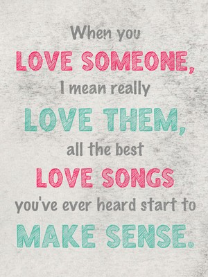 When you love someone, I mean really love them, all the best love songs you've ever heard start to make sense.