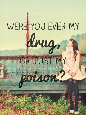 Were you ever my drug, or just my poison?