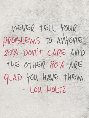 Never tell your problems to anyone... 20% don't care and the other 80% are glad you have them. - Lou Holtz