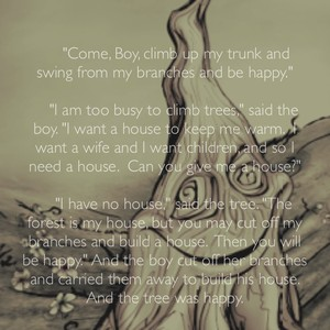 """""""Come, Boy, climb up my trunk and swing from my branches and be happy."""" """"I am too busy to climb trees,"""" said the boy. """"I want a house to keep me warm. I want a wife and I want children, and so I need a house. Can you give me a house?"""" """"I have no house,"""" said the tree. """"The forest is my house, but you may cut off my branches and build a house. Then you will be happy."""" And the boy cut off her branches and carried them away to build his house. And the tree was happy."""