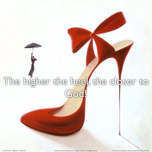 The higher the heel, the closer to God!