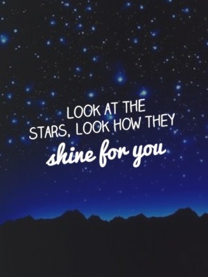 Look at the stars, look how they shine for you