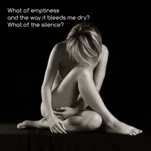 What of emptiness and the way it bleeds me dry? What of the silence?