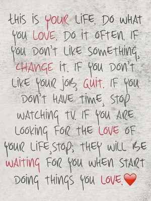 This is YOUR life. Do what you LOVE. Do it often. If you don't like something, CHANGE it. If you don't like your job, quit. If you don't have time, stop watching tv. If you are looking for the love of your life,stop; they will be waiting for you when start doing things you love.❤