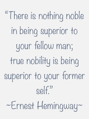 """""""There is nothing noble in being superior to your fellow man; true nobility is being superior to your former self."""" ~Ernest Hemingway~"""