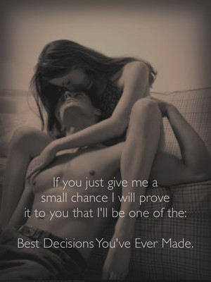 If you just give me a small chance I will prove it to you that I'll be one of the: Best Decisions You've Ever Made.