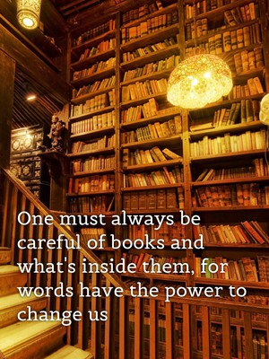 One must always be careful of books and what's inside them, for words have the power to change us