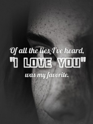 "Of all the lies I've heard, ""I love you"" was my favorite."