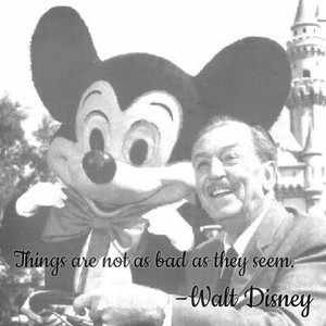 Things are not as bad as they seem. –Walt Disney