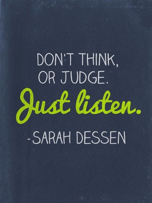 Don't think, or judge. Just listen. -Sarah Dessen