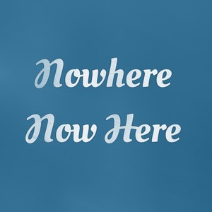Nowhere Now Here