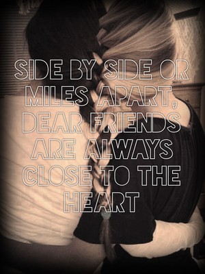 side by side or miles apart, dear friends are always close to the heart