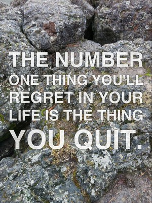 The number one thing you'll regret in your life is the thing you quit.