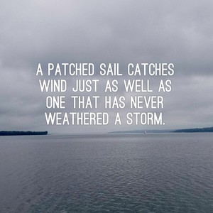 A patched sail catches wind just as well as one that has never weathered a storm.
