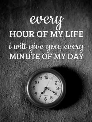 every hour of my life i will give you, every minute of my day