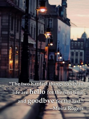 """The two hardest things to say in life are hello for the first time and goodbye for the last."" --Moira Rogers"