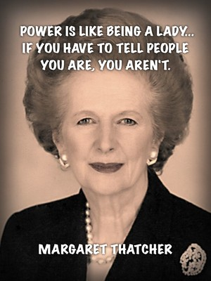 Power is like being a lady... if you have to tell people you are, you aren't. Margaret Thatcher