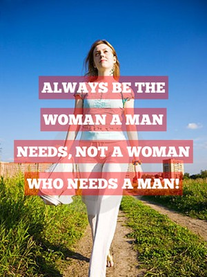 Always be the woman a man needs, not a woman who needs a man!