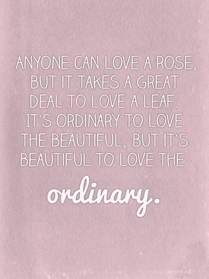 Anyone can love a rose, but it takes a great deal to love a leaf. It's ordinary to love the beautiful, but it's beautiful to love the ordinary.