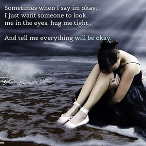 Sometimes when I say im okay, I just want someone to look me in the eyes, hug me tight.. And tell me everything will be okay.