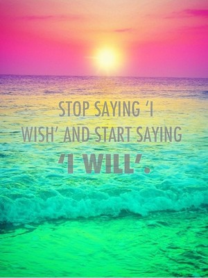 Stop saying 'I wish' and start saying 'I will'.